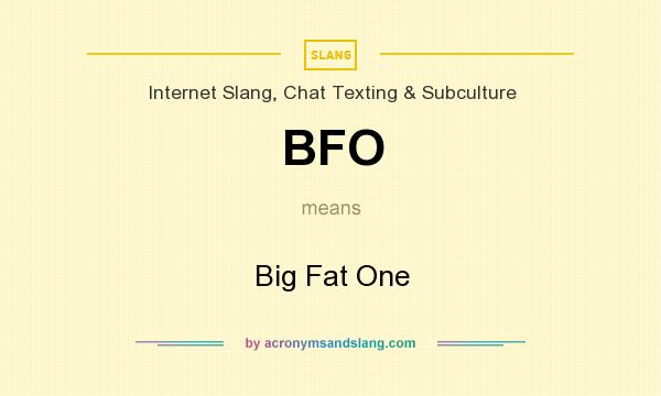 What does BFO mean? It stands for Big Fat One
