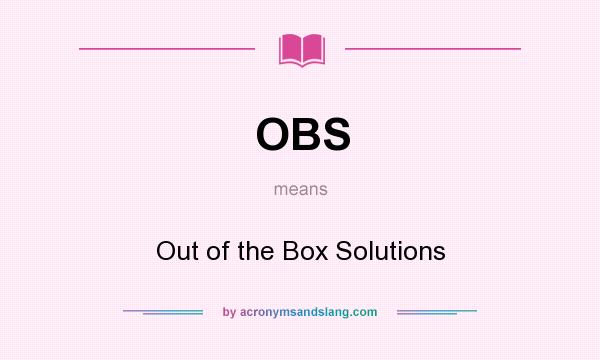 What does OBS mean? It stands for Out of the Box Solutions