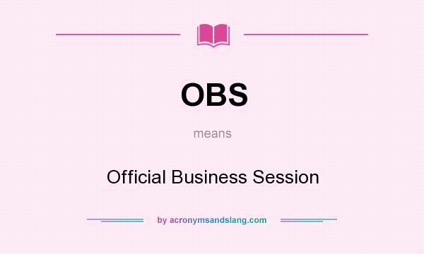 What does OBS mean? It stands for Official Business Session