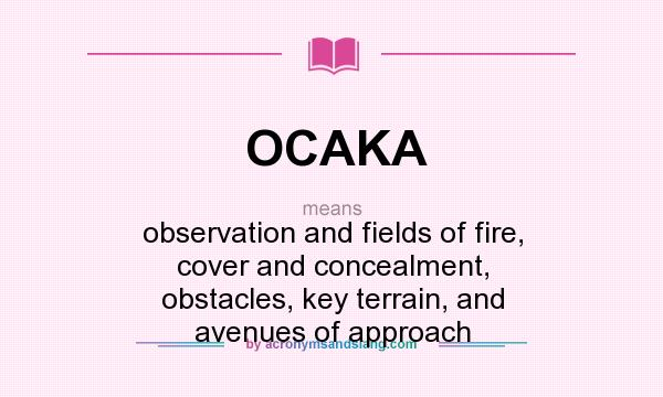 What does OCAKA mean? It stands for observation and fields of fire, cover and concealment, obstacles, key terrain, and avenues of approach