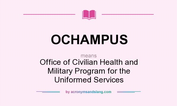 What does OCHAMPUS mean? It stands for Office of Civilian Health and Military Program for the Uniformed Services