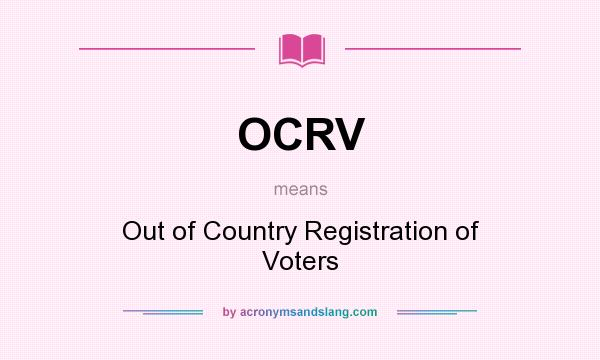 What does OCRV mean? It stands for Out of Country Registration of Voters