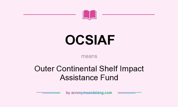 What does OCSIAF mean? It stands for Outer Continental Shelf Impact Assistance Fund