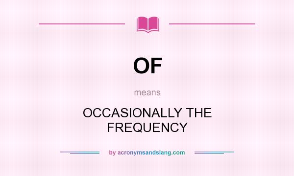 What does OF mean? It stands for OCCASIONALLY THE FREQUENCY