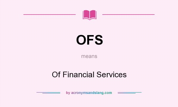 What does OFS mean? It stands for Of Financial Services