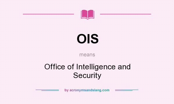 What does OIS mean? It stands for Office of Intelligence and Security