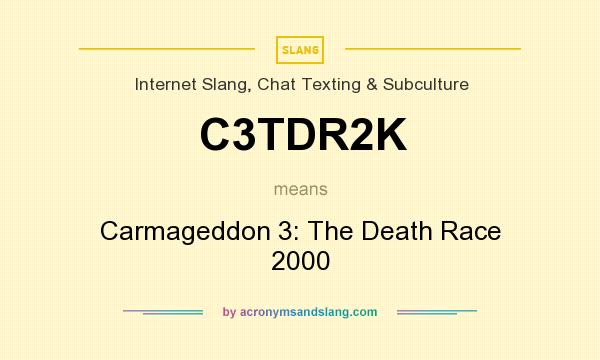 What does C3TDR2K mean? It stands for Carmageddon 3: The Death Race 2000