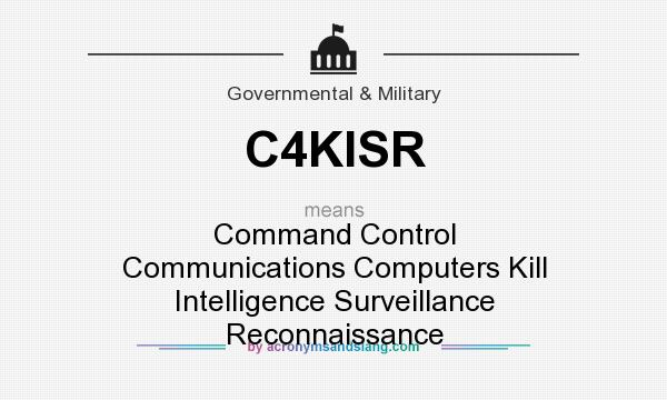 What does C4KISR mean? It stands for Command Control Communications Computers Kill Intelligence Surveillance Reconnaissance
