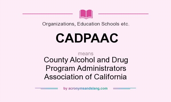 What does CADPAAC mean? It stands for County Alcohol and Drug Program Administrators Association of California