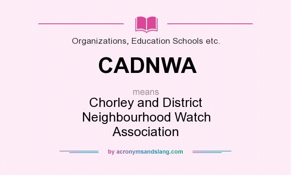 What does CADNWA mean? It stands for Chorley and District Neighbourhood Watch Association