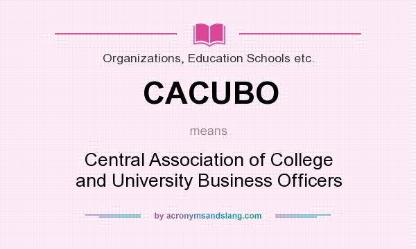 What does CACUBO mean? It stands for Central Association of College and University Business Officers