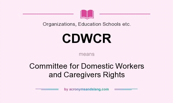 What does CDWCR mean? It stands for Committee for Domestic Workers and Caregivers Rights