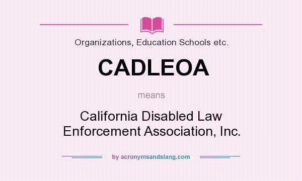 What does CADLEOA mean? It stands for California Disabled Law Enforcement Association, Inc.