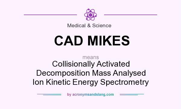 What does CAD MIKES mean? It stands for Collisionally Activated Decomposition Mass Analysed Ion Kinetic Energy Spectrometry