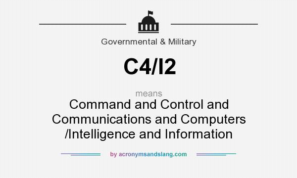What does C4/I2 mean? It stands for Command and Control and Communications and Computers /Intelligence and Information
