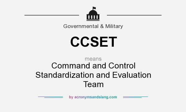 What does CCSET mean? It stands for Command and Control Standardization and Evaluation Team