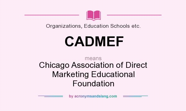 What does CADMEF mean? It stands for Chicago Association of Direct Marketing Educational Foundation