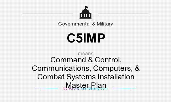 What does C5IMP mean? It stands for Command & Control, Communications, Computers, & Combat Systems Installation Master Plan