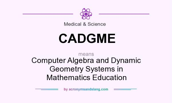 What does CADGME mean? It stands for Computer Algebra and Dynamic Geometry Systems in Mathematics Education