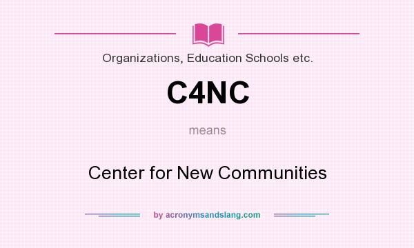 What does C4NC mean? It stands for Center for New Communities