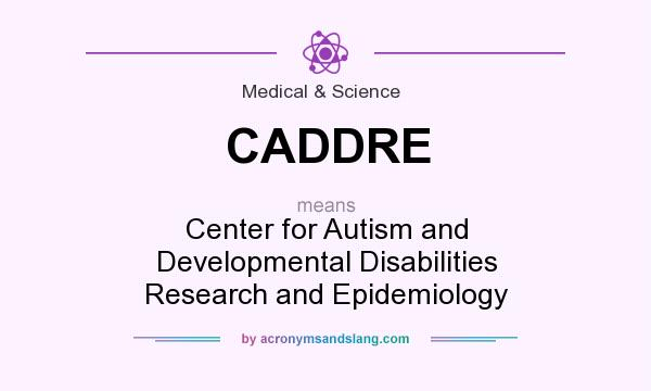 What does CADDRE mean? It stands for Center for Autism and Developmental Disabilities Research and Epidemiology