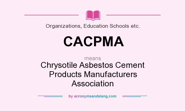 What does CACPMA mean? It stands for Chrysotile Asbestos Cement Products Manufacturers Association