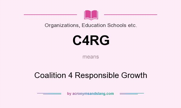 What does C4RG mean? It stands for Coalition 4 Responsible Growth