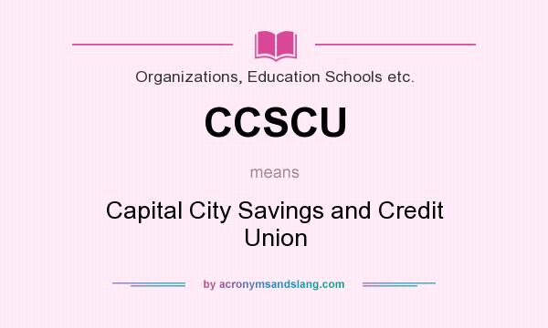 What does CCSCU mean? It stands for Capital City Savings and Credit Union