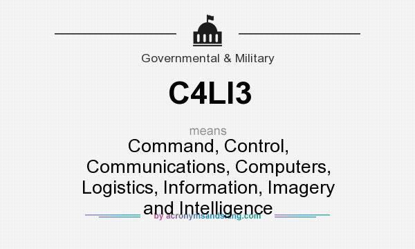 What does C4LI3 mean? It stands for Command, Control, Communications, Computers, Logistics, Information, Imagery and Intelligence