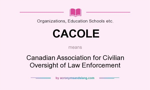 What does CACOLE mean? It stands for Canadian Association for Civilian Oversight of Law Enforcement