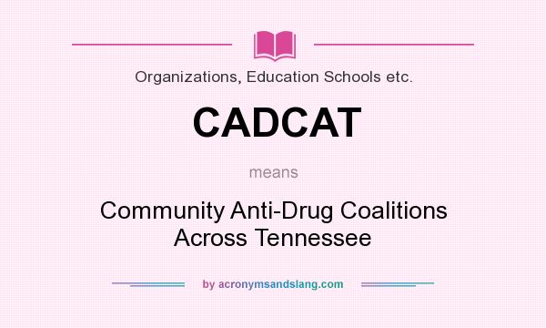 What does CADCAT mean? It stands for Community Anti-Drug Coalitions Across Tennessee
