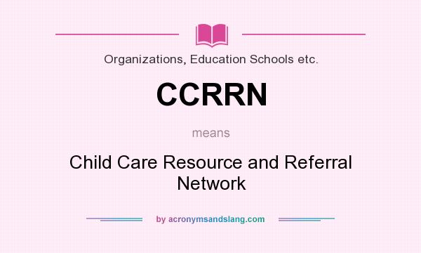 What does CCRRN mean? It stands for Child Care Resource and Referral Network