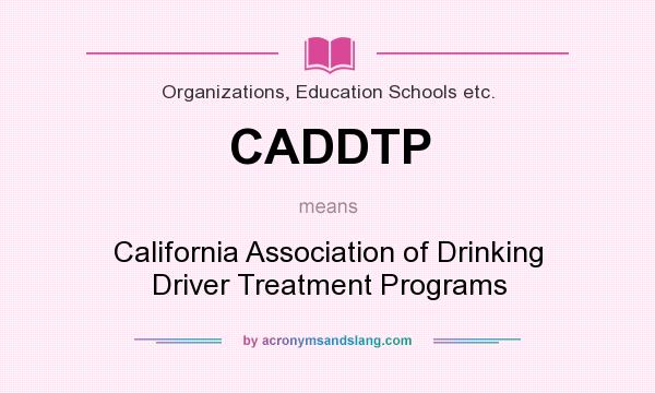 What does CADDTP mean? It stands for California Association of Drinking Driver Treatment Programs