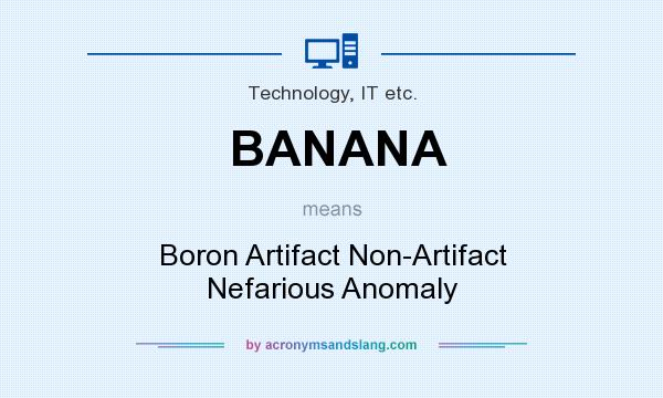 What does BANANA mean? It stands for Boron Artifact Non-Artifact Nefarious Anomaly