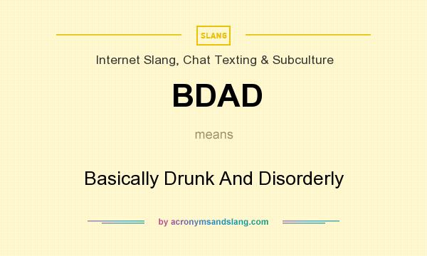 What does BDAD mean? It stands for Basically Drunk And Disorderly