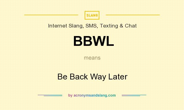 What does BBWL mean? It stands for Be Back Way Later