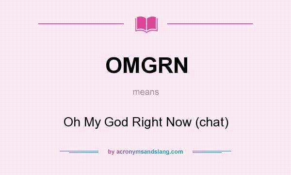 What does OMGRN mean? It stands for Oh My God Right Now (chat)