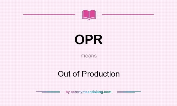 What does OPR mean? It stands for Out of Production