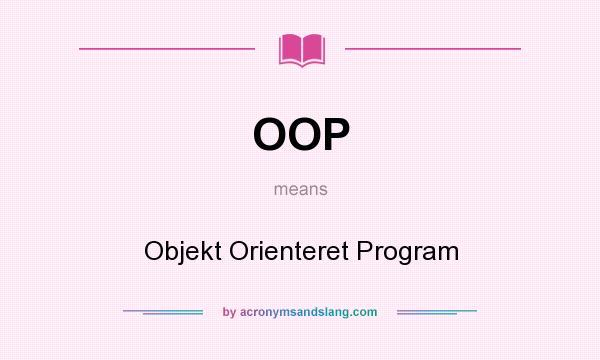 What does OOP mean? It stands for Objekt Orienteret Program