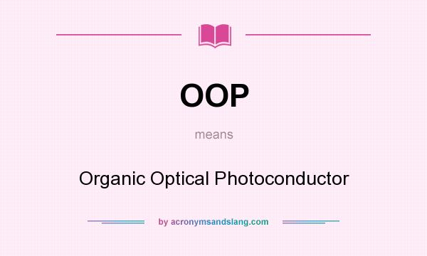 What does OOP mean? It stands for Organic Optical Photoconductor