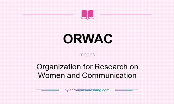 What does ORWAC mean? It stands for Organization for Research on Women and Communication