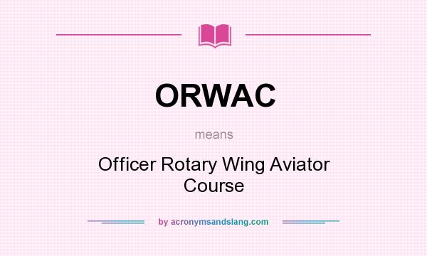 What does ORWAC mean? It stands for Officer Rotary Wing Aviator Course
