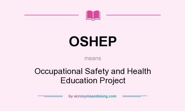 What does OSHEP mean? It stands for Occupational Safety and Health Education Project