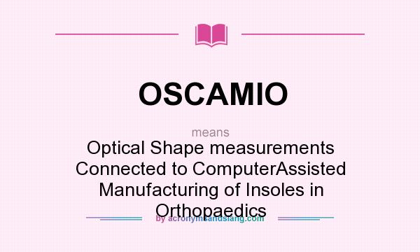 What does OSCAMIO mean? It stands for Optical Shape measurements Connected to ComputerAssisted Manufacturing of Insoles in Orthopaedics