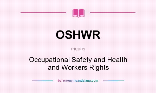 What does OSHWR mean? It stands for Occupational Safety and Health and Workers Rights