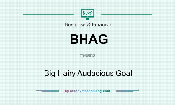 What does BHAG mean? It stands for Big Hairy Audacious Goal