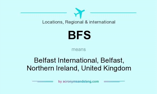 What does BFS mean? It stands for Belfast International, Belfast, Northern Ireland, United Kingdom