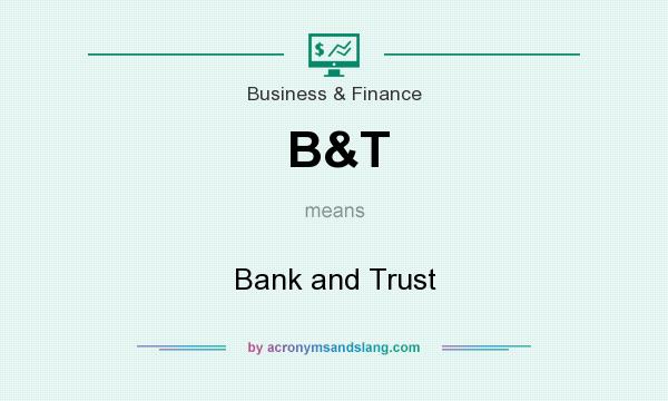What does B&T mean? It stands for Bank and Trust