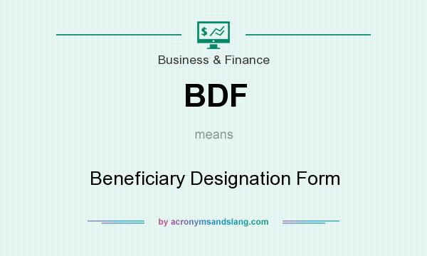 What does BDF mean? It stands for Beneficiary Designation Form