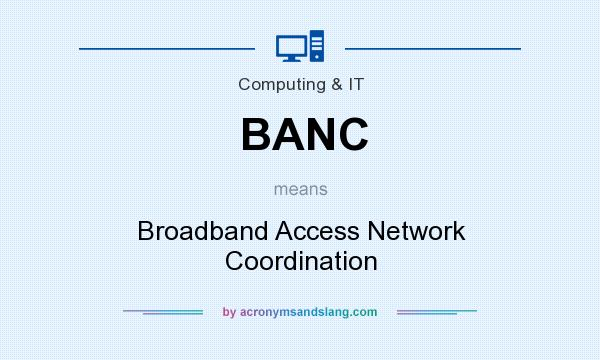 What does BANC mean? It stands for Broadband Access Network Coordination